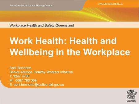 Workplace Health and Safety Queensland www.worksafe.qld.gov.au Work Health: Health and Wellbeing in the Workplace Workplace Health and Safety Queensland.