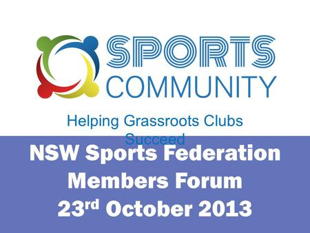 NSW Sports Federation Members Forum 23 rd October 2013 Helping Grassroots Clubs Succeed.