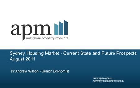 Sydney Housing Market - Current State and Future Prospects August 2011 Dr Andrew Wilson - Senior Economist www.apm.com.au www.homepriceguide.com.au.