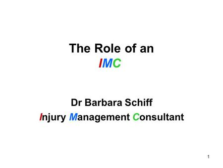 1 The Role of an IMC Dr Barbara Schiff Injury Management Consultant.