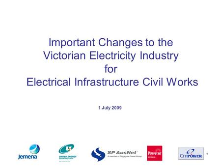 1 Important Changes to the Victorian Electricity Industry for Electrical Infrastructure Civil Works 1 July 2009.