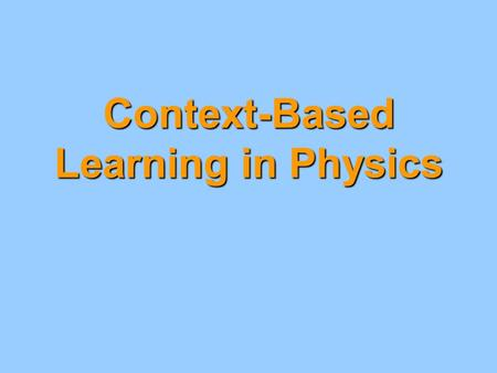 "Context-Based Learning in Physics. ""New"" processes for students Note: These skills may be new to Physics classes but they are not necessarily new to students."