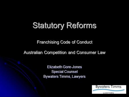 Statutory Reforms Franchising Code of Conduct Australian Competition and Consumer Law Elizabeth Gore-Jones Special Counsel Bywaters Timms, Lawyers.