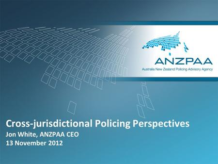 Cross-jurisdictional Policing Perspectives Jon White, ANZPAA CEO 13 November 2012.
