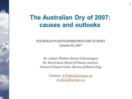 1 The Australian Dry of 2007: causes and outlooks FEEDGRAIN PARTNERSHIP DROUGHT SUMMIT October 30, 2007 Dr. Andrew Watkins (Senior Climatologist) Dr. David.