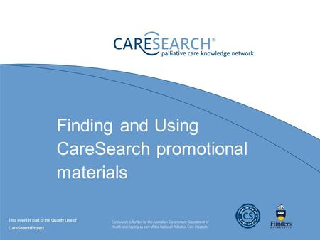 Finding and Using CareSearch promotional materials This event is part of the Quality Use of CareSearch Project.