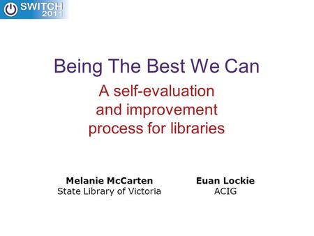 Being The Best We Can A self-evaluation and improvement process for libraries Melanie McCarten State Library of Victoria Euan Lockie ACIG.