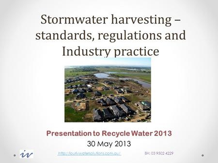 Stormwater harvesting – standards, regulations and Industry practice Presentation to Recycle Water 2013 30 May 2013