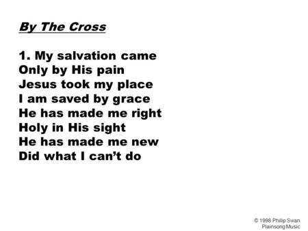 By The Cross 1. My salvation came Only by His pain Jesus took my place I am saved by grace He has made me right Holy in His sight He has made me new Did.