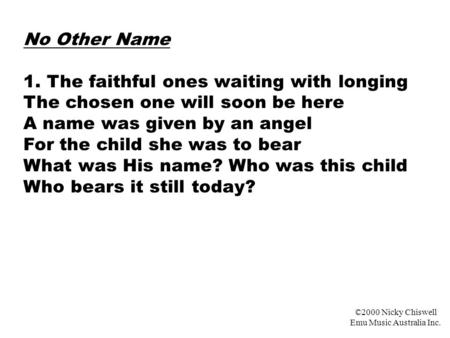 No Other Name 1. The faithful ones waiting with longing The chosen one will soon be here A name was given by an angel For the child she was to bear What.