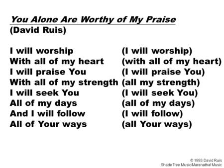 You Alone Are Worthy of My Praise (David Ruis) I will worship (I will worship) With all of my heart (with all of my heart) I will praise You (I will praise.