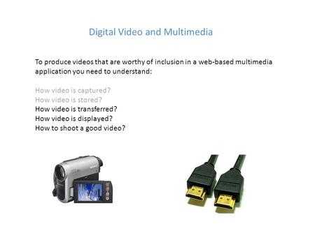 Digital Video and Multimedia To produce videos that are worthy of inclusion in a web-based multimedia application you need to understand: How video is.