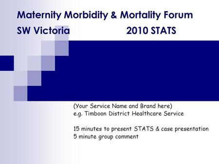 Maternity Morbidity & Mortality Forum SW Victoria 2010 STATS (Your Service Name and Brand here) e.g. Timboon District Healthcare Service 15 minutes to.