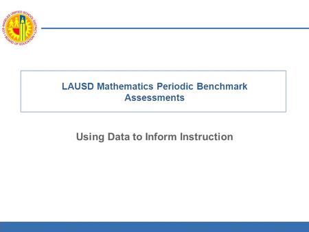 1 LAUSD Mathematics Periodic Benchmark Assessments Using Data to Inform Instruction.