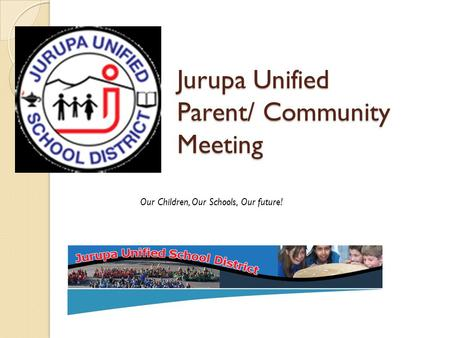 Jurupa Unified Parent/ Community Meeting Our Children, Our Schools, Our future!