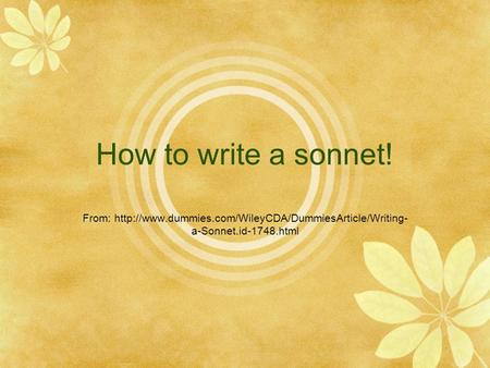 How to write a sonnet! From: http://www.dummies.com/WileyCDA/DummiesArticle/Writing-a-Sonnet.id-1748.html.