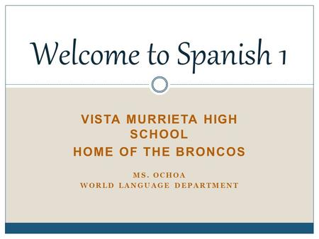 VISTA MURRIETA HIGH SCHOOL HOME OF THE BRONCOS MS. OCHOA WORLD LANGUAGE DEPARTMENT Welcome to Spanish 1.