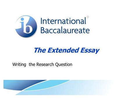 The Extended Essay Writing the Research Question.