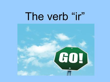 "The verb ""ir"". Why is the verb ""ir"" special? It means ""to go"". It is an irregular verb in all forms. You must use ""a"" (means to) with the verb. If the."