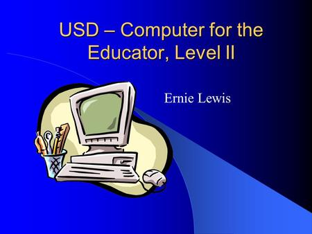USD – Computer for the Educator, Level II Ernie Lewis.