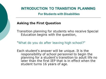 INTRODUCTION TO TRANSITION PLANNING For Students with Disabilities Asking the First Question Transition planning for students who receive Special Education.