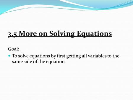 3.5 More on Solving Equations Goal: To solve equations by first getting all variables to the same side of the equation.