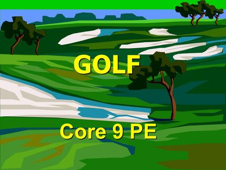 GOLF GOLF Core 9 PE. Goal of Golf Goal of Golf To complete the set number of holes with the least amount of strokes as possible. To complete the set number.