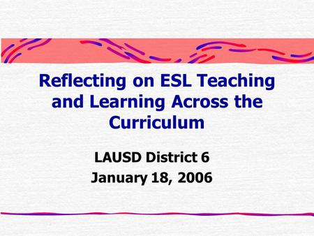 Reflecting on ESL Teaching and Learning Across the Curriculum LAUSD District 6 January 18, 2006.
