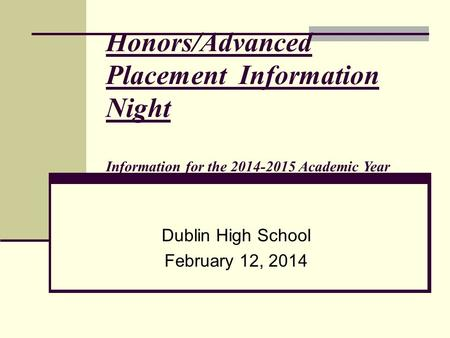 Honors/Advanced Placement Information Night Information for the 2014-2015 Academic Year Dublin High School February 12, 2014.