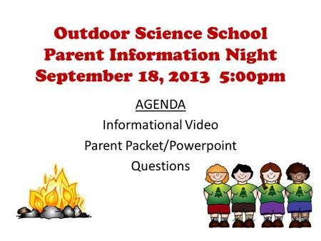 Outdoor Science School Parent Information Night September 18, 2013 5:00pm AGENDA Informational Video Parent Packet/Powerpoint Questions.