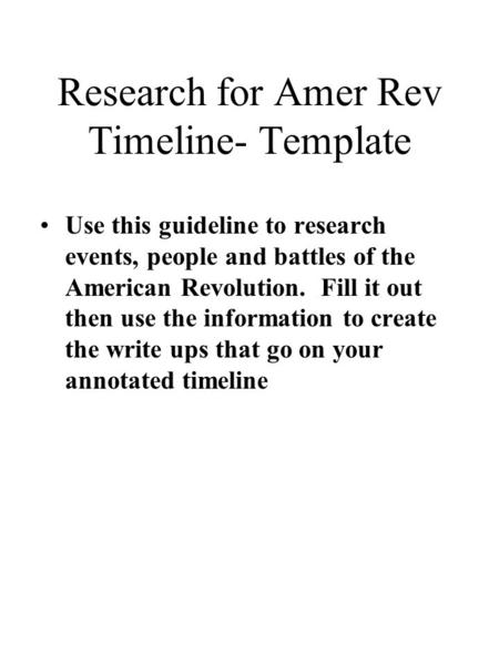Research for Amer Rev Timeline- Template Use this guideline to research events, people and battles of the American Revolution. Fill it out then use the.
