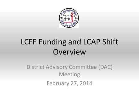 LCFF Funding and LCAP Shift Overview District Advisory Committee (DAC) Meeting February 27, 2014.