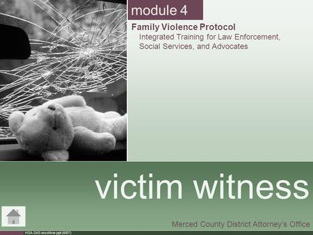 HSA-SAS mod4vw.ppt (6/07) victim witness Merced County District Attorney's Office module 4 Family Violence Protocol Integrated Training for Law Enforcement,