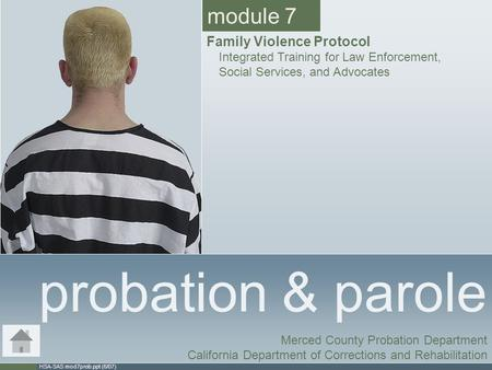 HSA-SAS mod7prob.ppt (6/07) probation & parole Merced County Probation Department California Department of Corrections and Rehabilitation module 7 Family.