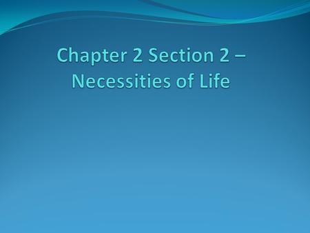 Chapter 2 Section 2 –Necessities of Life