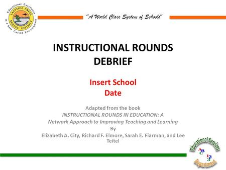 """ A World Class System of Schools "" INSTRUCTIONAL ROUNDS DEBRIEF Insert School Date Adapted from the book INSTRUCTIONAL ROUNDS IN EDUCATION: A Network."