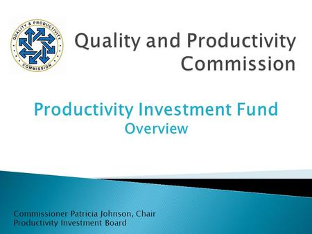 Productivity Investment Fund Overview Commissioner Patricia Johnson, Chair Productivity Investment Board.