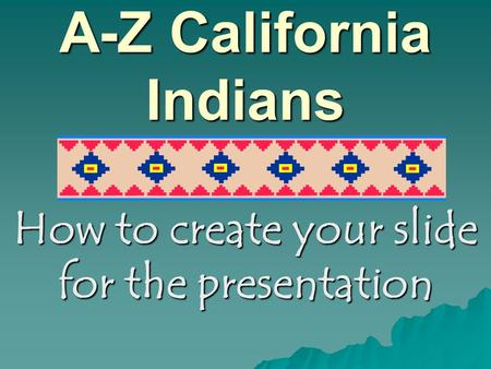 A-Z California Indians How to create your slide for the presentation.