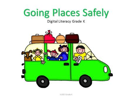 Going Places Safely Going Places Safely Digital Literacy Grade K VUSD Grade K.