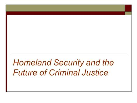 Homeland Security and the Future of Criminal Justice.
