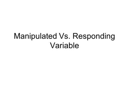 Manipulated Vs. Responding Variable