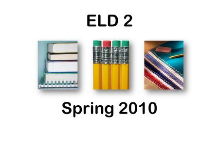 ELD 2 Spring 2010. Be in your seat ready to begin when the bell rings 11:42, 1:12, 2:12.