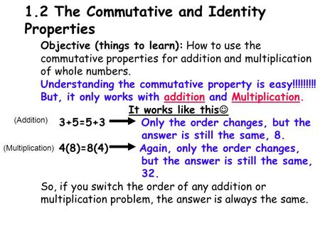 1.2 The Commutative and Identity Properties Objective (things to learn): How to use the commutative properties for addition and multiplication of whole.