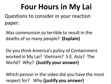 Four Hours in My Lai Questions to consider in your reaction paper: Was communism so terrible to result in the deaths of so many people? (Explain) Do you.