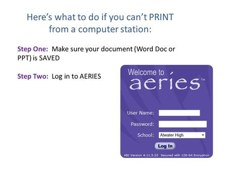 Here's what to do if you can't PRINT from a computer station: Step One: Make sure your document (Word Doc or PPT) is SAVED Step Two: Log in to AERIES.