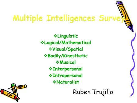  Linguistic  Logical/Mathematical  Visual/Spatial  Bodily/Kinesthetic  Musical  Interpersonal  Intrapersonal  Naturalist Ruben Trujillo.