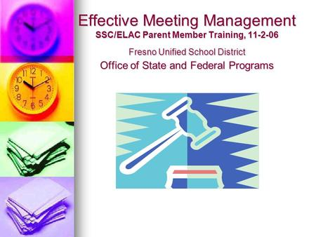 Effective Meeting Management SSC/ELAC Parent Member Training, 11-2-06 Fresno Unified School District Office of State and Federal Programs.
