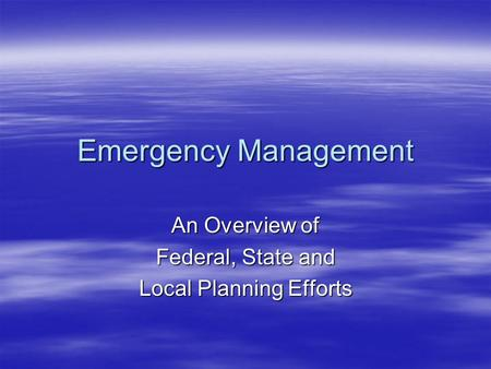 Emergency Management An Overview of Federal, State and Local Planning Efforts.