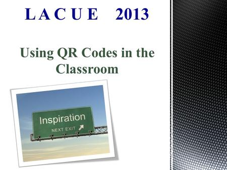 L A C U E 2013 Using QR Codes in the Classroom.