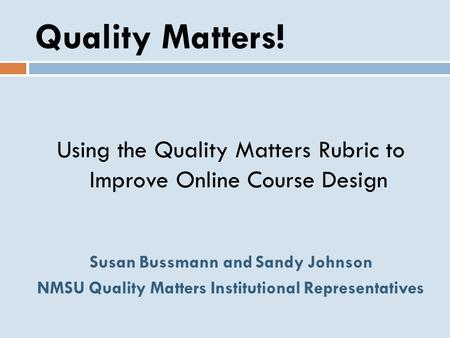 Quality Matters! Using the Quality Matters Rubric to Improve Online Course Design Susan Bussmann and Sandy Johnson NMSU Quality Matters Institutional.